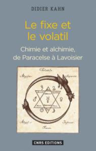 Le Fixe et le volatil : chimie et alchimie, de Paracelse à Lavoisier (Didier Kahn, CNRS Editions, 2016)